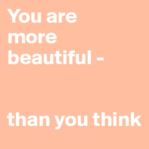 You are  more beautiful -    than you think