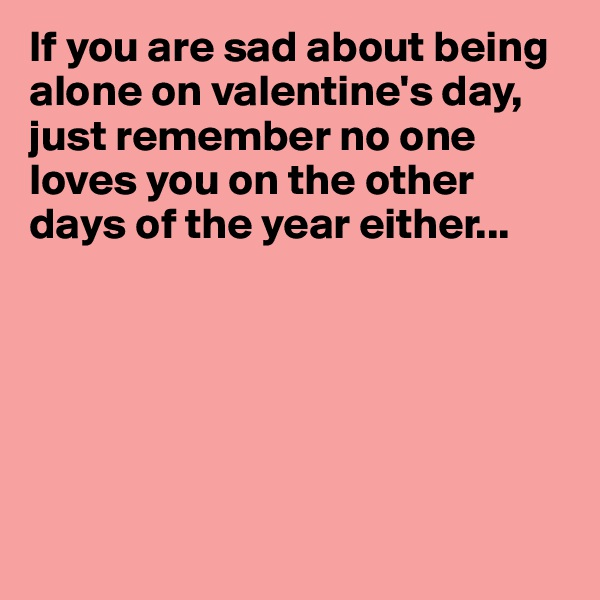 If you are sad about being alone on valentine's day, just remember no one loves you on the other days of the year either...