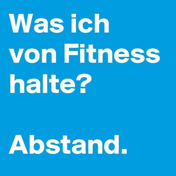 Was ich von Fitness halte?  Abstand.