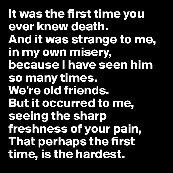 It was the first time you ever knew death. And it was strange to me, in my own misery, because I have seen him so many times.  We're old friends. But it occurred to me, seeing the sharp freshness of your pain, That perhaps the first time, is the hardest.