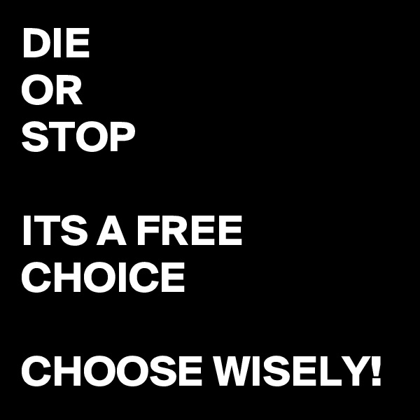 DIE OR STOP  ITS A FREE CHOICE  CHOOSE WISELY!
