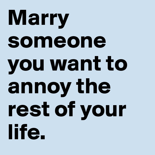 Marry someone you want to annoy the rest of your life.