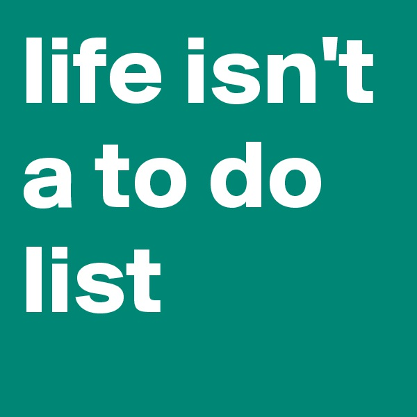 life isn't a to do list