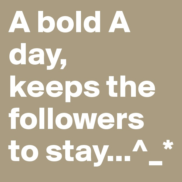 A bold A day,  keeps the followers to stay...^_*