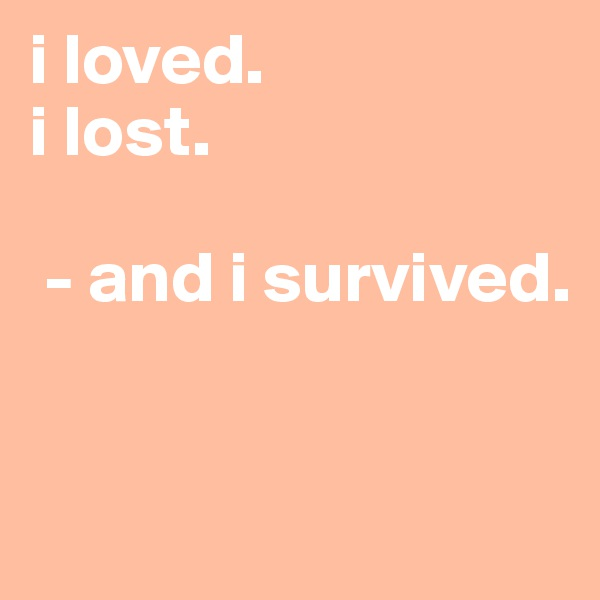 i loved. i lost.   - and i survived.