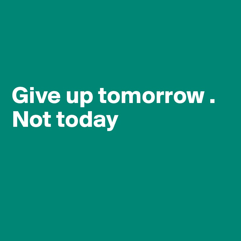 Give up tomorrow . Not today