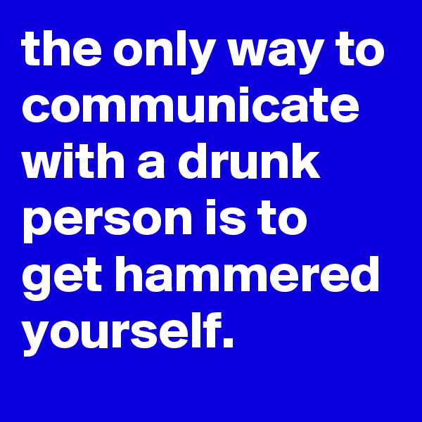 the only way to communicate with a drunk person is to get hammered yourself.