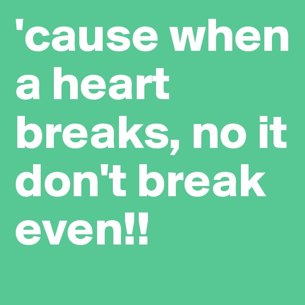 'cause when a heart breaks, no it don't break even!!