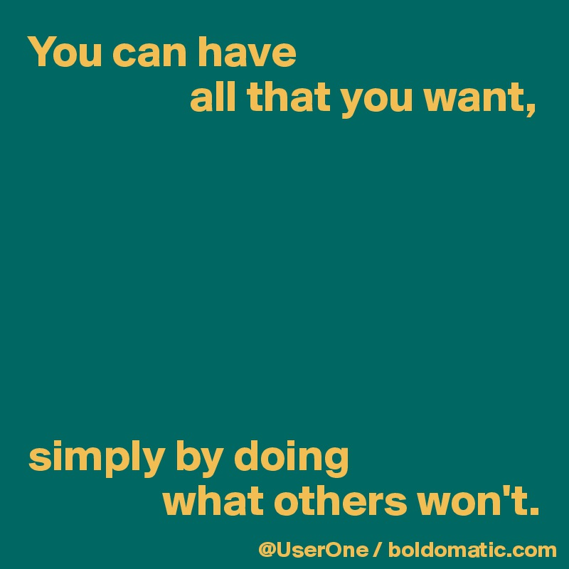 You can have                    all that you want,        simply by doing                 what others won't.