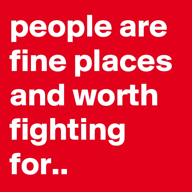people are fine places and worth fighting for..