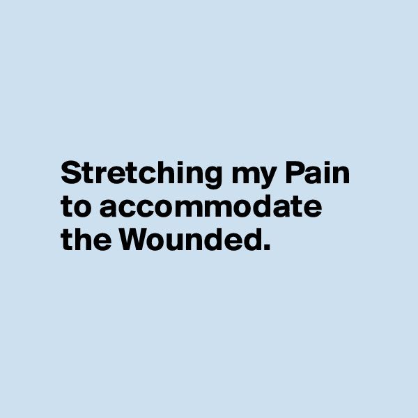 Stretching my Pain        to accommodate        the Wounded.