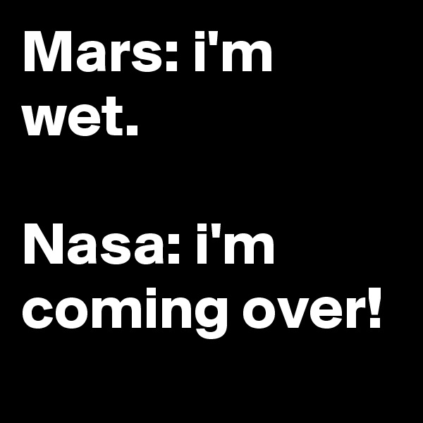 Mars: i'm wet.  Nasa: i'm coming over!