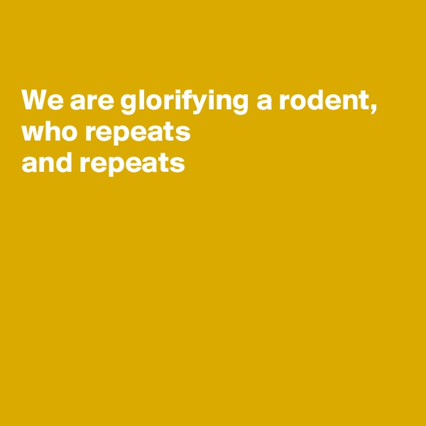 We are glorifying a rodent,  who repeats  and repeats
