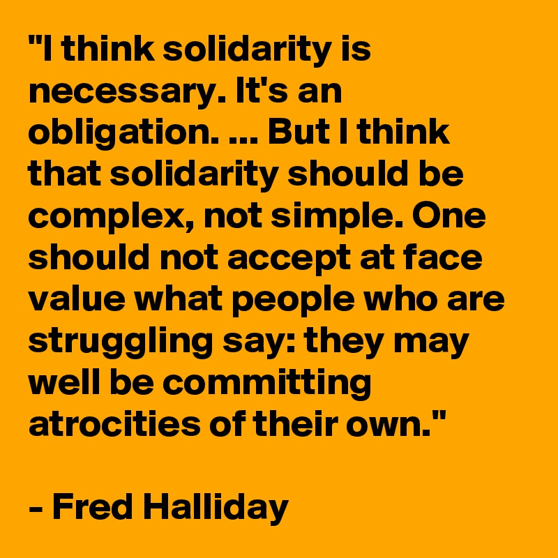 """""""I think solidarity is necessary. It's an obligation. ... But I think that solidarity should be complex, not simple. One should not accept at face value what people who are struggling say: they may well be committing atrocities of their own.""""  - Fred Halliday"""