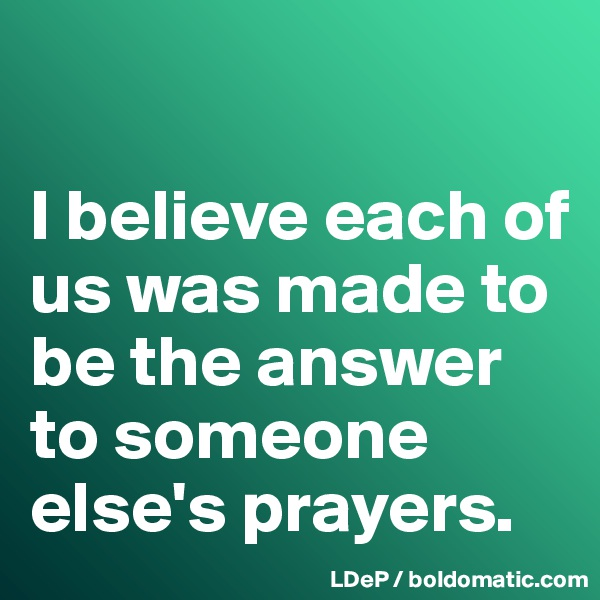 I believe each of us was made to be the answer to someone else's prayers.