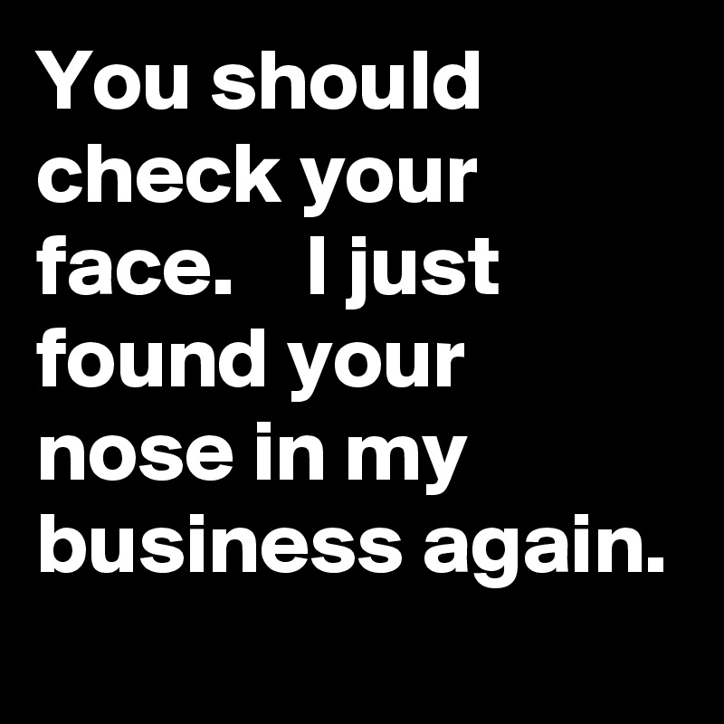 You should check your face.    I just found your nose in my business again.