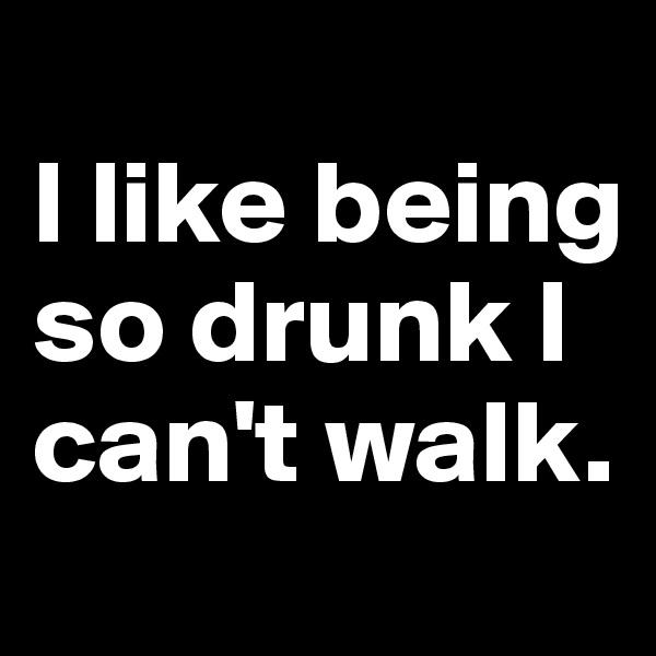 I like being so drunk I can't walk.
