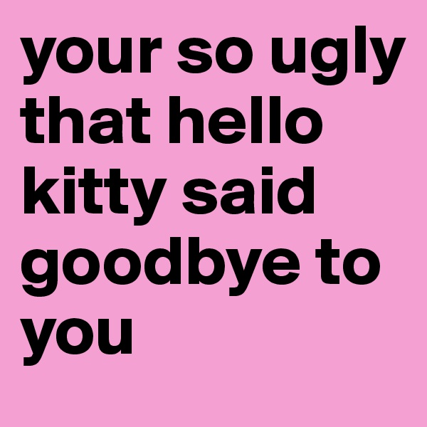 your so ugly that hello kitty said goodbye to you