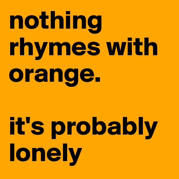 nothing rhymes with orange.  it's probably lonely