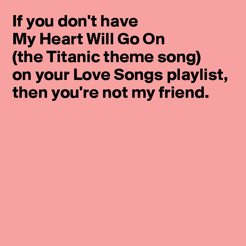 If you don't have  My Heart Will Go On  (the Titanic theme song)  on your Love Songs playlist, then you're not my friend.