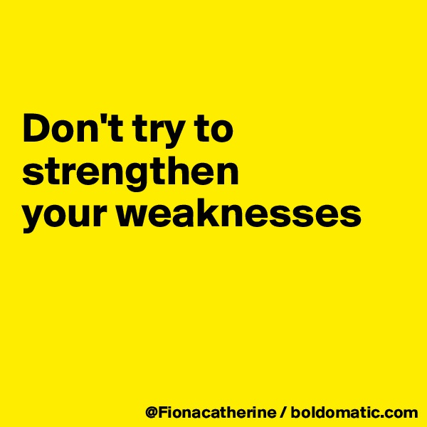 Don't try to strengthen your weaknesses