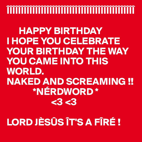 ÎÎÎÎÎÎÎÎÎÎÎÎÎÎÎÎÎÎÎÎÎÎÎÎÎÎÎÎÎÎÎÎÎÎÎÎÎÎÎÎÎÎÎÎÎ        HAPPY BIRTHDAY I HOPE YOU CELEBRATE YOUR BIRTHDAY THE WAY YOU CAME INTO THIS WORLD.  NAKED AND SCREAMING !!              *NÉRDWORD *                       <3 <3  LORD JÈSÛS ÎT'S A FÎRÉ !