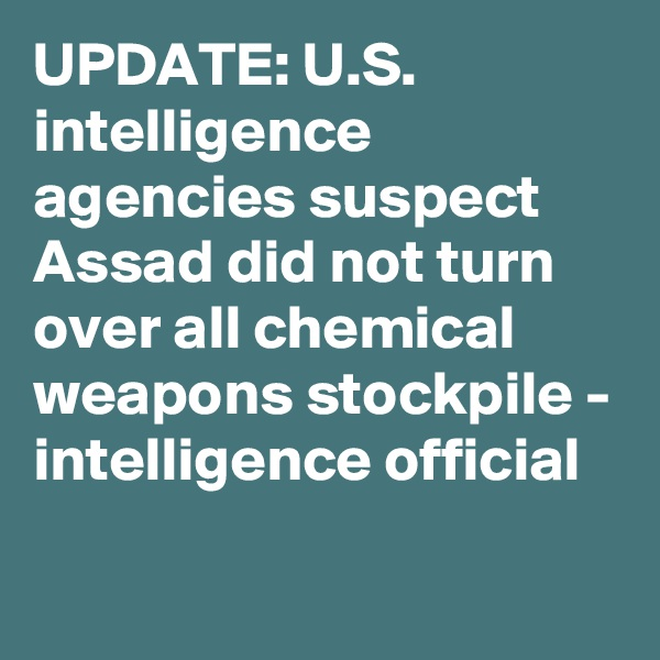 UPDATE: U.S. intelligence agencies suspect Assad did not turn over all chemical weapons stockpile - intelligence official