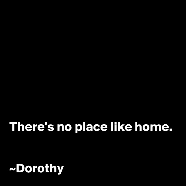 There's no place like home.   ~Dorothy