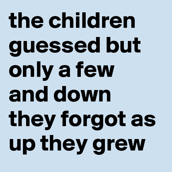the children guessed but only a few and down they forgot as up they grew