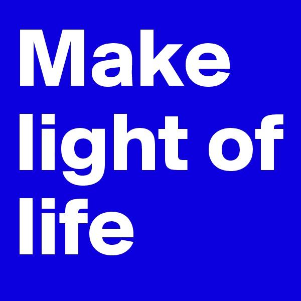 Make light of life