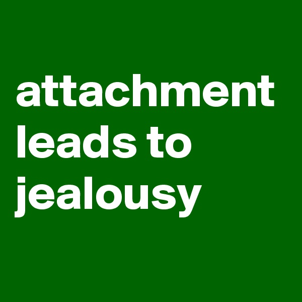attachment leads to jealousy