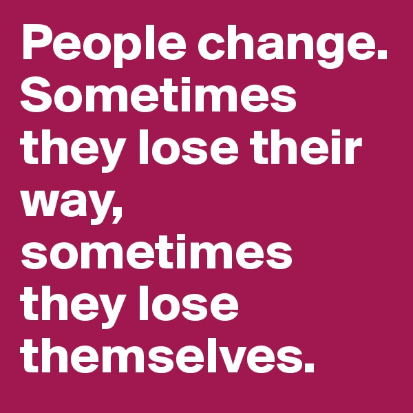 People change. Sometimes they lose their way, sometimes they lose themselves.