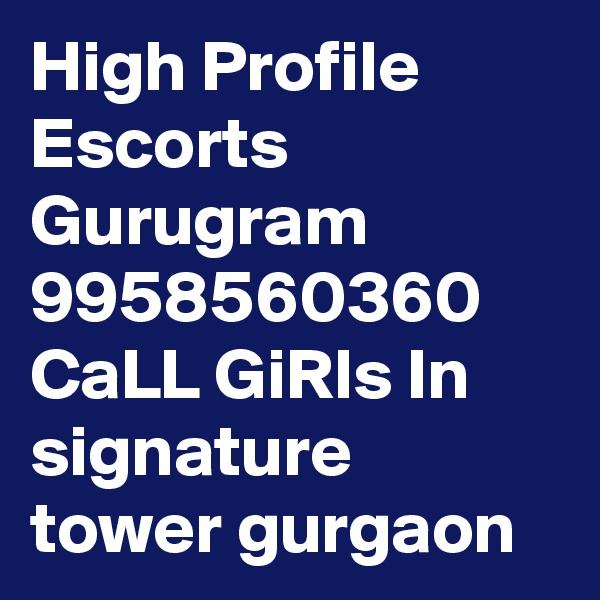 High Profile Escorts Gurugram 9958560360 CaLL GiRls In signature tower gurgaon