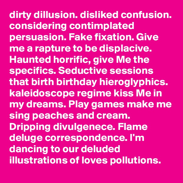 dirty dillusion. disliked confusion. considering contimplated persuasion. Fake fixation. Give me a rapture to be displacive. Haunted horrific, give Me the specifics. Seductive sessions that birth birthday hieroglyphics. kaleidoscope regime kiss Me in my dreams. Play games make me sing peaches and cream. Dripping divulgenece. Flame deluge correspondence. I'm dancing to our deluded illustrations of loves pollutions.