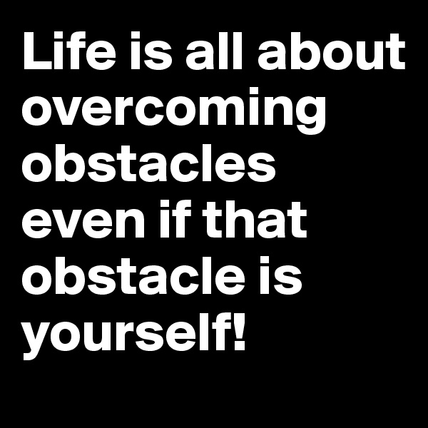 Life is all about overcoming obstacles even if that obstacle is yourself!