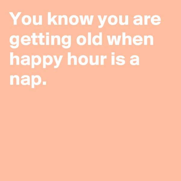 You know you are getting old when happy hour is a nap.