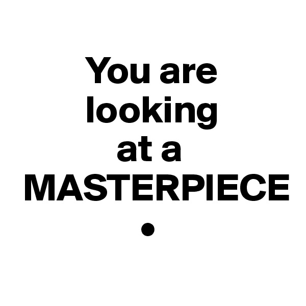 You are          looking              at a  MASTERPIECE                 •
