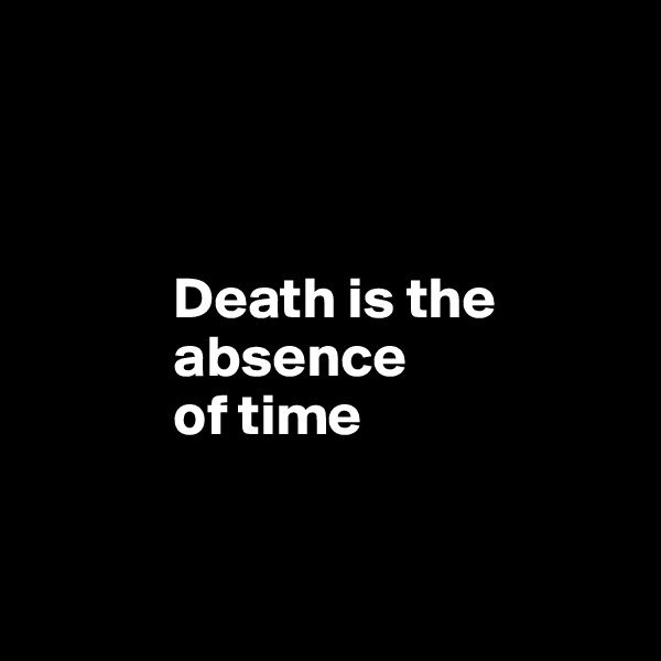 Death is the              absence              of time