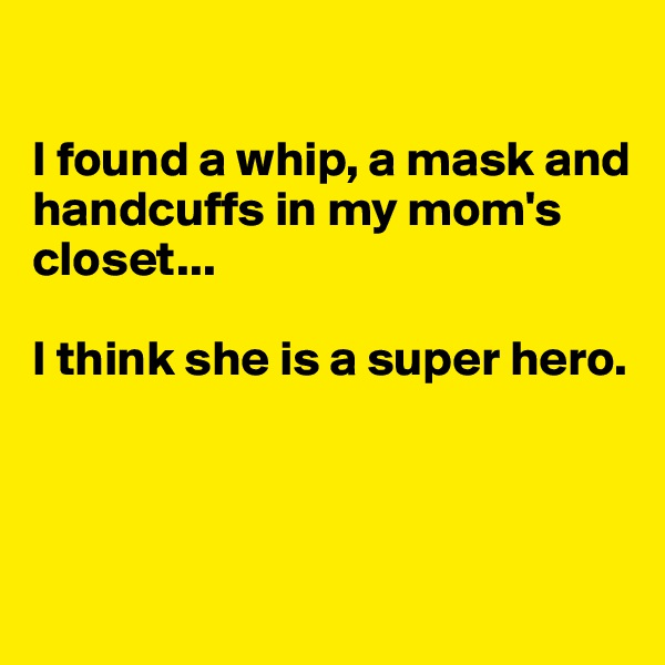 I found a whip, a mask and  handcuffs in my mom's closet...  I think she is a super hero.