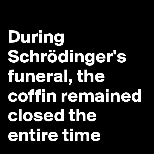During Schrödinger's funeral, the coffin remained closed the entire time