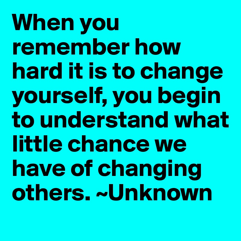 When you remember how hard it is to change yourself, you begin to understand what little chance we have of changing others. ~Unknown