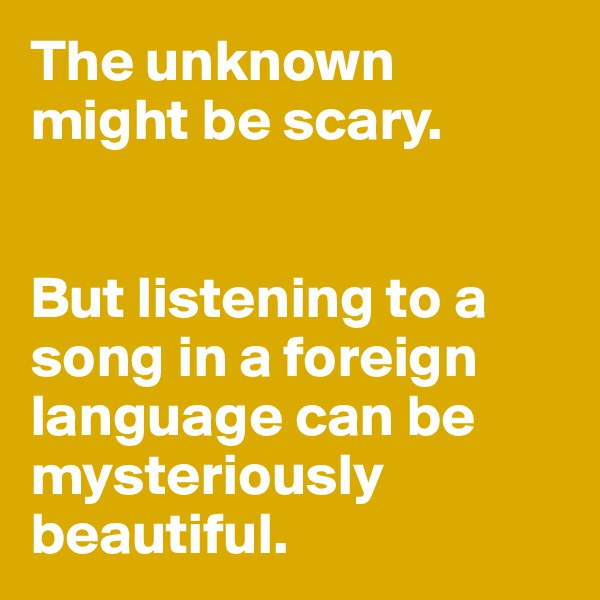 The unknown  might be scary.    But listening to a song in a foreign language can be mysteriously beautiful.
