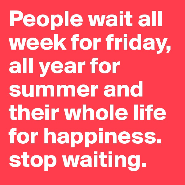 People wait all week for friday, all year for summer and their whole life for happiness. stop waiting.