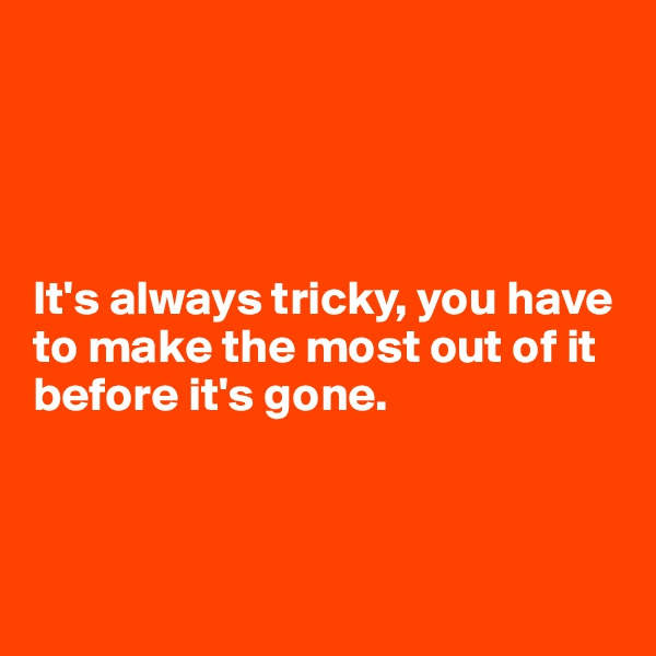 It's always tricky, you have to make the most out of it before it's gone.