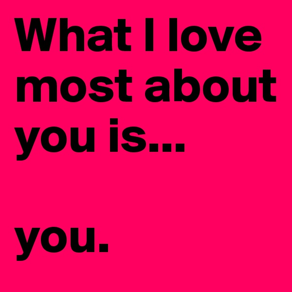 What I love most about you is...  you.