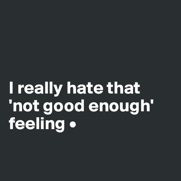 I really hate that 'not good enough' feeling •