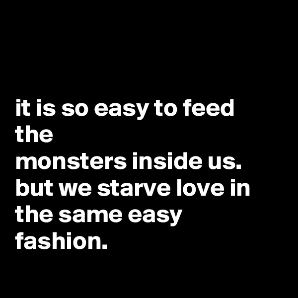 it is so easy to feed the monsters inside us. but we starve love in the same easy fashion.