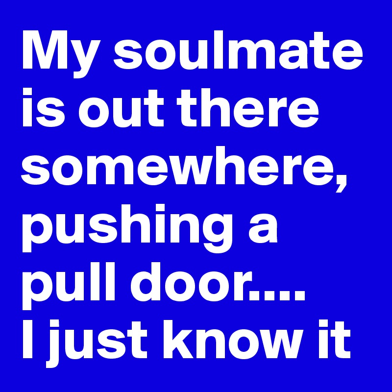 My soulmate is out there somewhere, pushing a pull door.... I just know it
