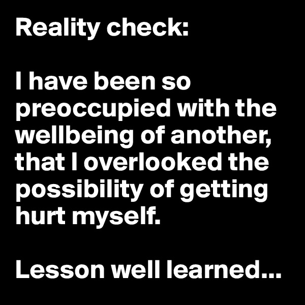 Reality check:  I have been so preoccupied with the wellbeing of another, that I overlooked the possibility of getting hurt myself.  Lesson well learned...