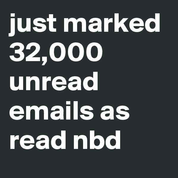just marked 32,000 unread emails as read nbd